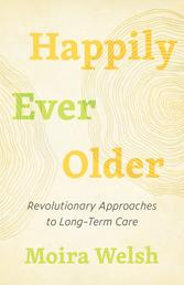 Happily Ever Older - Revolutionary Approaches to Long-Term Care