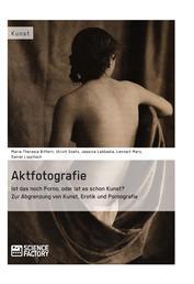 Aktfotografie: Ist das noch Porno, oder ist es schon Kunst? - Zur Abgrenzung von Kunst, Erotik und Pornografie