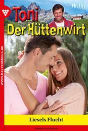 Toni der Hüttenwirt 147 – Heimatroman - Liesels Flucht