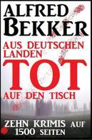 Alfred Bekker: Zehn Alfred Bekker Krimis: Aus deutschen Landen tot auf den Tisch - auf 1500 Seiten