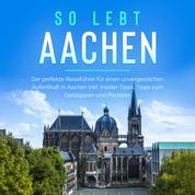 So lebt Aachen: Der perfekte Reiseführer für einen unvergesslichen Aufenthalt in Aachen inkl. Insider-Tipps, Tipps zum Geldsparen und Packliste