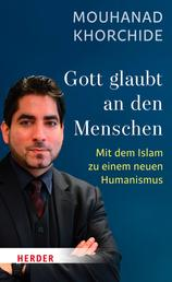Gott glaubt an den Menschen - Mit dem Islam zu einem neuen Humanismus