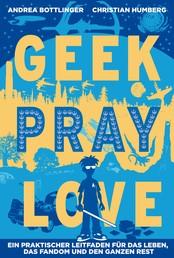 Geek Pray Love - Ein praktischer Leitfaden für das Leben, das Fandom und den ganzen Rest