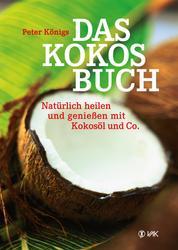 Das Kokos-Buch - Natürlich heilen und genießen mit Kokosöl und Co.