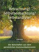 Gabriele: Betrachtung? Selbstbeobachtung? Selbstanalyse?