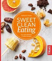 Sweet Clean Eating - Pur und natürlich: 71 süße Rezepte