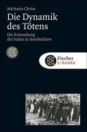 Die Dynamik des Tötens - Die Ermordung der Juden von Berditschew. Ukraine 1941-1944