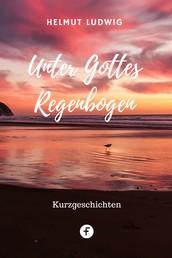 Unter Gottes Regenbogen - Kurzgeschichten aus der Alten und der dritten Welt