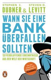 Wann Sie eine Bank überfallen sollten - 131 verblüffende Erkenntnisse aus der Welt der Wirtschaft
