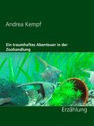 Andrea Kempf: Ein traumhaftes Abenteuer in der Zoohandlung