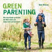 Green Parenting - Wie man Kinder groß zieht, die Welt rettet und dabei nicht verrückt wird