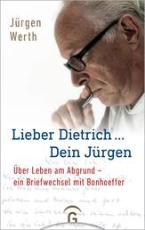 Lieber Dietrich ... Dein Jürgen - Über Leben am Abgrund - ein Briefwechsel mit Bonhoeffer