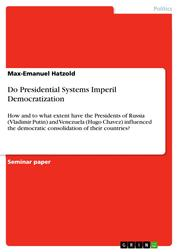 Do Presidential Systems Imperil Democratization - How and to what extent have the Presidents of Russia (Vladimir Putin) and Venezuela (Hugo Chavez) influenced the democratic consolidation of their countries?