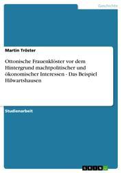 Ottonische Frauenklöster vor dem Hintergrund machtpolitischer und ökonomischer Interessen - Das Beispiel Hilwartshausen
