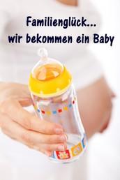 Familienglück...wir bekommen ein Baby - Alles rund um Schwangerschaft, Geburt und Babyschlaf! (Schwangerschafts-Ratgeber)