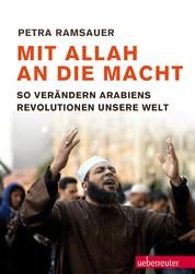 Mit Allah an die Macht - So verändern Arabiens Revolutionen unsere Welt