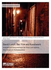David Lynch. Der Film als Kunstwerk - Analysen und Interpretationen der Filme Lost Highway, Blue Velvet und Mulholland Drive