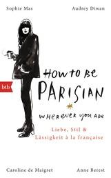 How To Be Parisian wherever you are - Liebe, Stil und Lässigkeit à la française - Deutsche Ausgabe