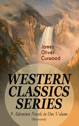 WESTERN CLASSICS SERIES – 9 Adventure Novels in One Volume (Illustrated) - The Danger Trail, The Wolf Hunters, The Gold Hunters, The Flower of the North, The Hunted Woman, The Courage of Marge O'Doone, The River's End, The Valley of Silent Men & The Country Beyond