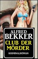 Alfred Bekker: Alfred Bekker Kriminalroman: Club der Mörder