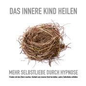 Das innere Kind heilen: Mehr Selbstliebe durch Hypnose - Frieden mit den Eltern machen, Kontakt zum inneren Kind herstellen, wahre Selbstliebe entfalten