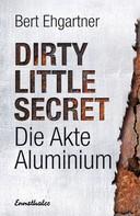 Bert Ehgartner: Dirty little secret - Die Akte Aluminium