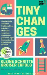 Tiny Changes! Kleine Schritte Großer Erfolg - Flexibel Ziele erreichen, Probleme lösen & ändern, Menschen verstehen überzeugen gewinnen, agile Kommunikation Psychologie Rhetorik