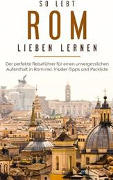 So lebt Rom: Der perfekte Reiseführer für einen unvergesslichen Aufenthalt in Rom inkl. Insider-Tipps und Packliste