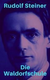 Die Waldorfschule - Reden und Aufsätze von Rudolf Steiner über sein Konzept der Waldorfpädagogik