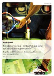 Sportsponsoring: Entwicklung eines Sportsponsoringkonzepts - Begriffe und Definitionen, Bedeutung, Probleme und Lösungsansätze