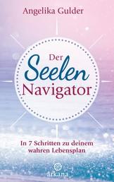 Der Seelen-Navigator - In 7 Schritten zu deinem wahren Lebensplan