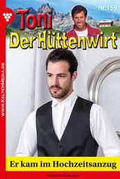 Toni der Hüttenwirt 159 – Heimatroman - Er kam im Hochzeitsanzug