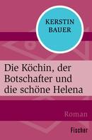 Kerstin Bauer: Die Köchin, der Botschafter und die schöne Helena