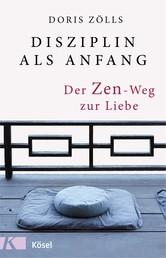 Disziplin als Anfang - Der Zen-Weg zur Liebe