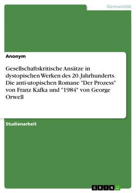 """Gesellschaftskritische Ansätze in dystopischen Werken des 20. Jahrhunderts. Die anti-utopischen Romane """"Der Prozess"""" von Franz Kafka und """"1984"""" von George Orwell"""