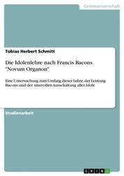"""Die Idolenlehre nach Francis Bacons """"Novum Organon"""" - Eine Untersuchung zum Umfang dieser Lehre, der Leistung Bacons und der sinnvollen Ausschaltung aller Idole"""
