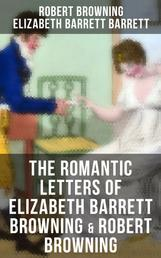 The Romantic Letters of Elizabeth Barrett Browning & Robert Browning - Romantic Correspondence Between Great Victorian Poets (Featuring Their Biographies)