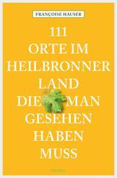 111 Orte im Heilbronner Land, die man gesehen haben muss - Reiseführer