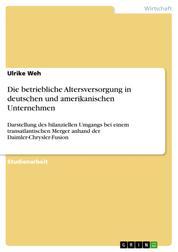 Die betriebliche Altersversorgung in deutschen und amerikanischen Unternehmen - Darstellung des bilanziellen Umgangs bei einem transatlantischen Merger anhand der Daimler-Chrysler-Fusion