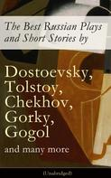 Anton Chekhov: The Best Russian Plays and Short Stories by Dostoevsky, Tolstoy, Chekhov, Gorky, Gogol and many more (Unabridged): An All Time Favorite Collection from the Renowned Russian dramatists and Writers (Including Essays and Lectures on Russian Novelists)