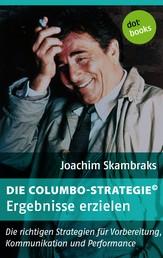 Die Columbo-Strategie© Band 6: Ergebnisse erzielen - Die richtigen Strategien für Vorbereitung, Kommunikation und Performance