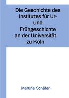 Martina Dr. Schäfer: Die Geschichte des Institutes für Ur- und Frühgeschichte an der Universität zu Köln