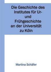Die Geschichte des Institutes für Ur- und Frühgeschichte an der Universität zu Köln
