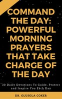 Dr. Olusola Coker: Command the Day: Powerful Morning Prayers that take Charge of the Day
