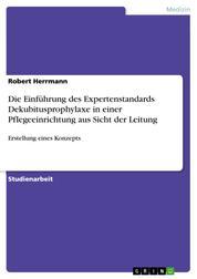 Die Einführung des Expertenstandards Dekubitusprophylaxe in einer Pflegeeinrichtung aus Sicht der Leitung - Erstellung eines Konzepts