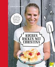 Kuchen backen mit Christina - Einfache und schnelle Rezepte, die ganz sicher gelingen!