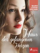 Marie Louise Fischer: Haus der gefangenen Herzen