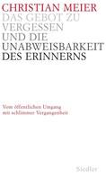 Christian Meier: Das Gebot zu vergessen und die Unabweisbarkeit des Erinnerns -
