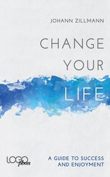 Change your life: A Guide to success and enjoyment