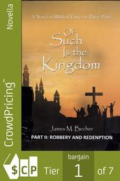 Of Such Is The Kingdom, PART II: Robbery And Redemption - A Novel of The Christ and the Roman Empire